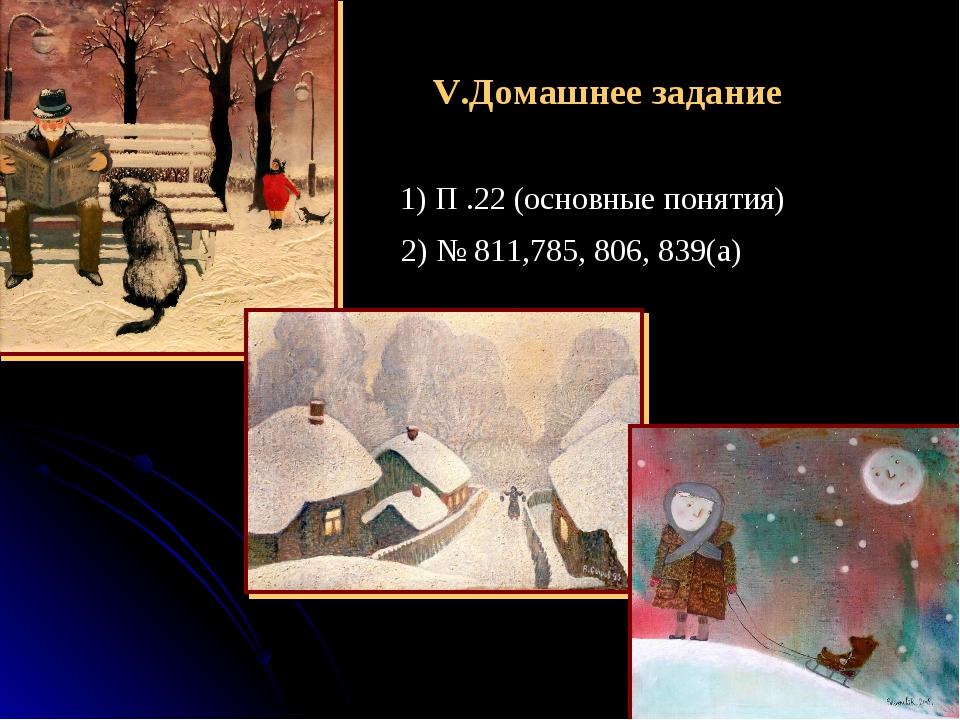 V.Домашнее задание 1) П .22 (основные понятия) 2) № 811,785, 806, 839(а)