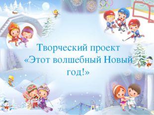 Творческий проект «Этот волшебный Новый год!»
