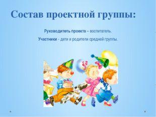 Состав проектной группы: Руководитель проекта – воспитатель. Участники - де