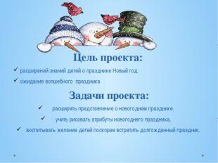 Цель проекта: расширений знаний детей о празднике Новый год ожидание волшебно
