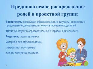 Предполагаемое распределение ролей в проектной группе: Воспитатель: организуе