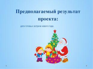 Предполагаемый результат проекта:  дети готовы к встрече нового года.