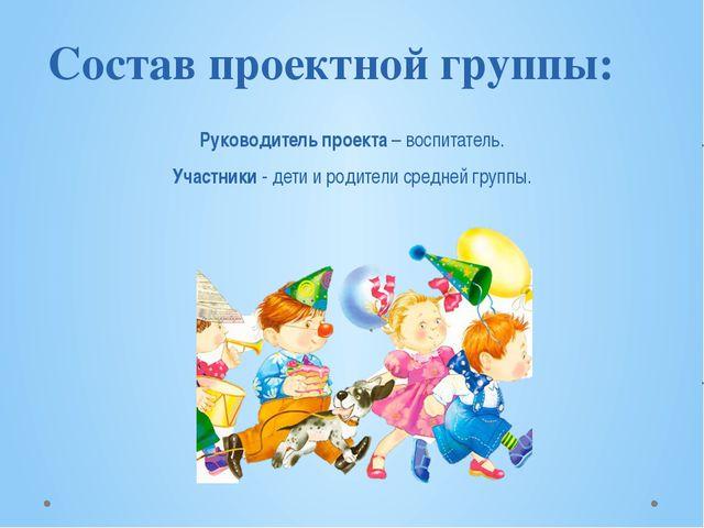 Состав проектной группы: Руководитель проекта – воспитатель. Участники - де...