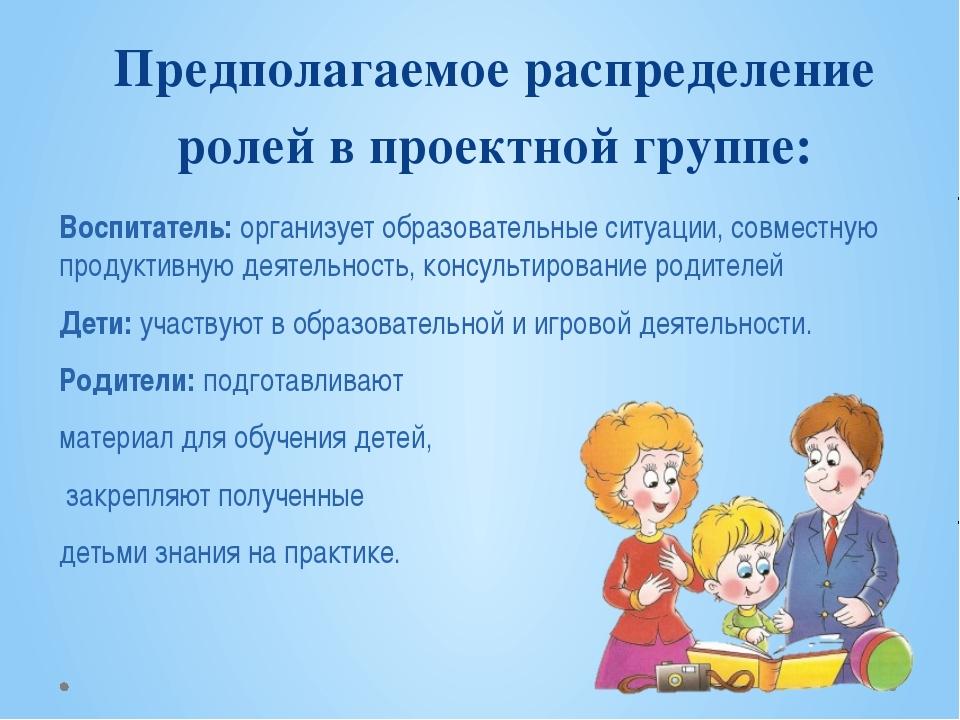 Предполагаемое распределение ролей в проектной группе: Воспитатель: организуе...