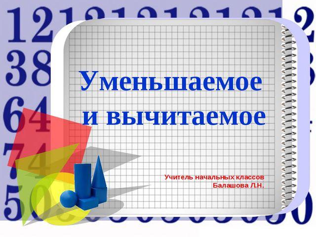 Уменьшаемое и вычитаемое Учитель начальных классов Балашова Л.Н.