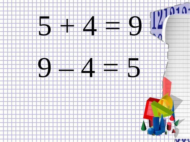 5 + 4 = 9 9 – 4 = 5