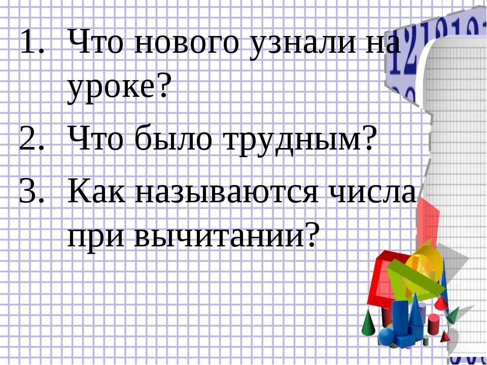 Что нового узнали на уроке? Что было трудным? Как называются числа при вычита...