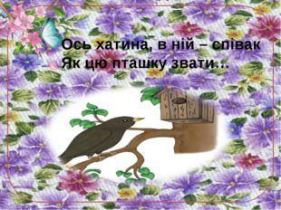 Ось хатина, в ній – співак Як цю пташку звати…
