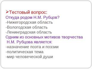 Тестовый вопрос: Откуда родом Н.М. Рубцов? -Нижегородская область -Вологодска