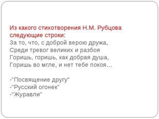 Из какого стихотворения Н.М. Рубцова следующие строки: За то, что, с доброй в