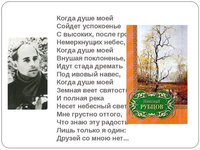 Когда душе моей Сойдет успокоенье С высоких, после гроз, Немеркнущих небес, К...
