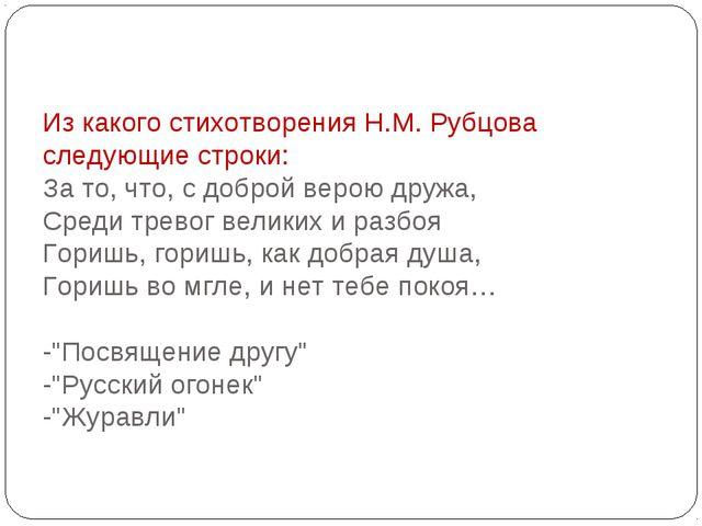 Из какого стихотворения Н.М. Рубцова следующие строки: За то, что, с доброй в...