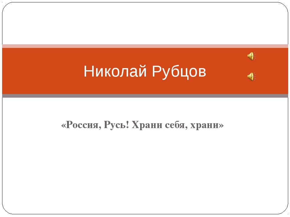 «Россия, Русь! Храни себя, храни» Николай Рубцов