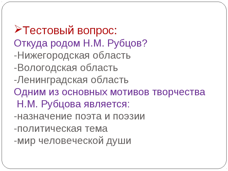 Тестовый вопрос: Откуда родом Н.М. Рубцов? -Нижегородская область -Вологодска...