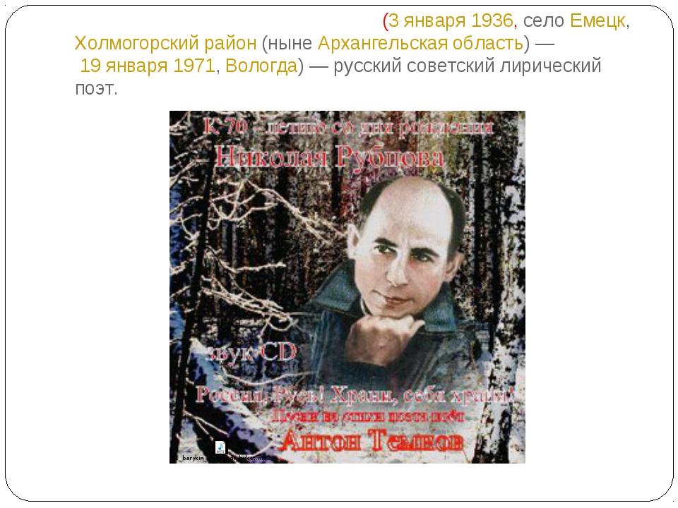 Никола́й Миха́йлович Рубцо́в (3 января 1936, село Емецк, Холмогорский район (...