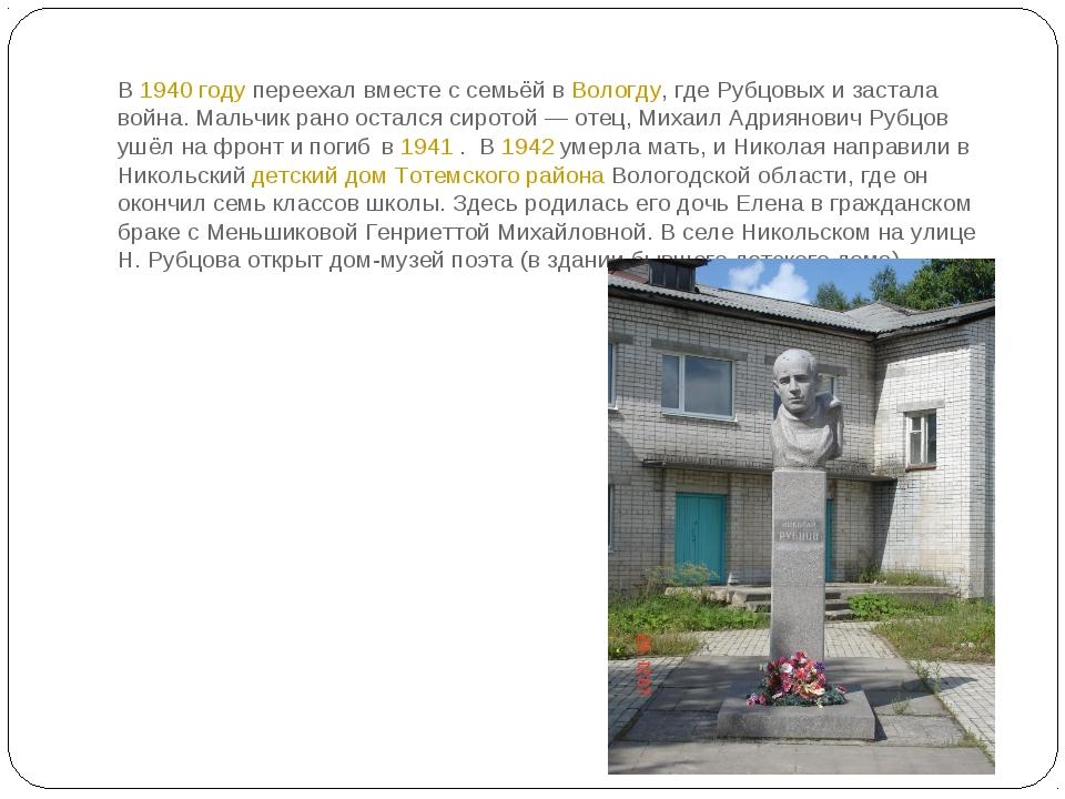 В 1940году переехал вместе с семьёй в Вологду, где Рубцовых и застала война....