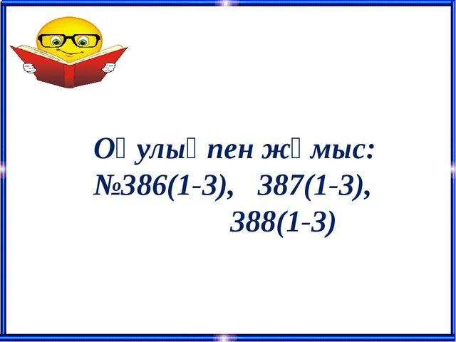 Оқулықпен жұмыс: №386(1-3), 387(1-3), 388(1-3)