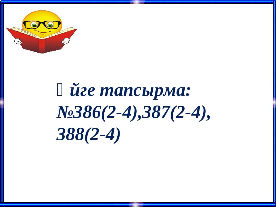 Үйге тапсырма: №386(2-4),387(2-4), 388(2-4)