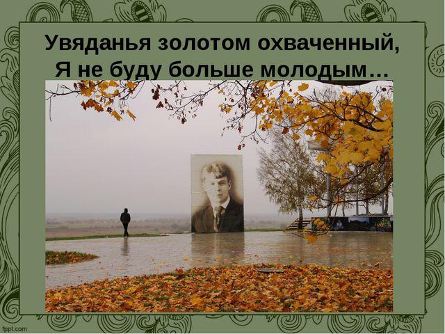 Увяданья золотом охваченный, Я не буду больше молодым…