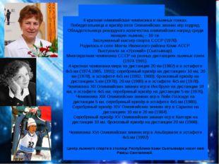 Раи́са Петро́вна Смета́нина 4-кратная олимпийская чемпионка в лыжных гонках.