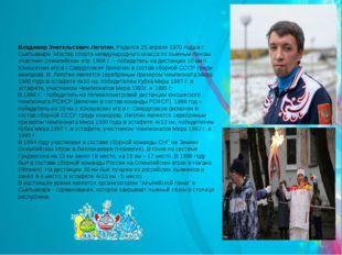 Владимир Энегельсович Леготин. Родился 25 апреля 1970 года в г. Сыктывкаре. М