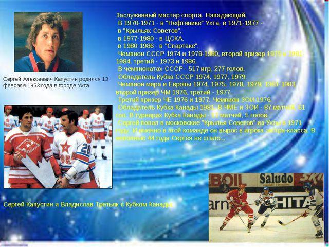 Сергей Алексеевич Капустин родился 13 февраля 1953 года в городе Ухта Сергей...