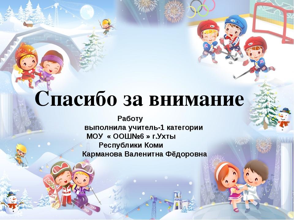 Спасибо за внимание Работу выполнила учитель-1 категории МОУ « ООШ№6 » г.Ухты...