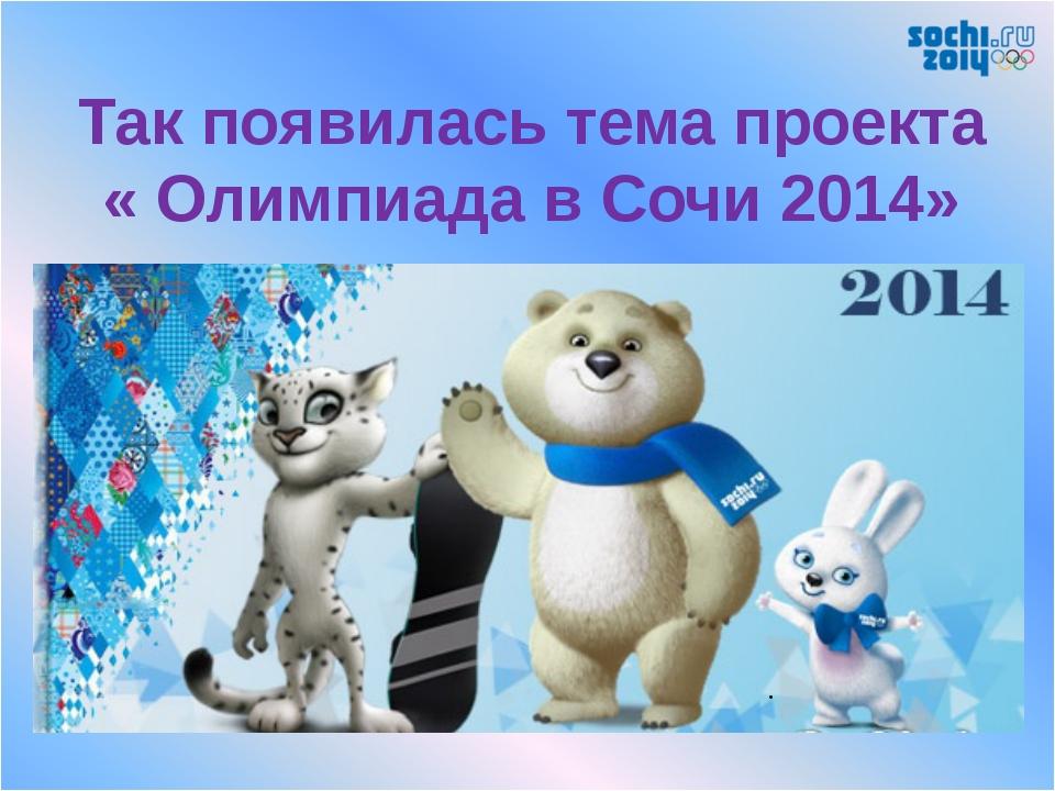 Так появилась тема проекта « Олимпиада в Сочи 2014» .