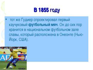 В 1855 году тот же Гудиер спроектировал первый каучуковый футбольный мяч. Он