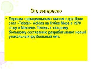 Это интересно Первым «официальным» мячом в футболе стал «Telstar» Adidas на К