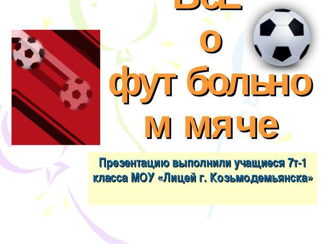 ВсЁ о футбольном мяче Презентацию выполнили учащиеся 7т-1 класса МОУ «Лицей г...