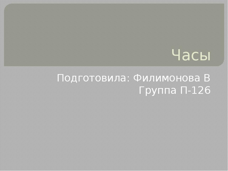 Часы Подготовила: Филимонова В Группа П-126