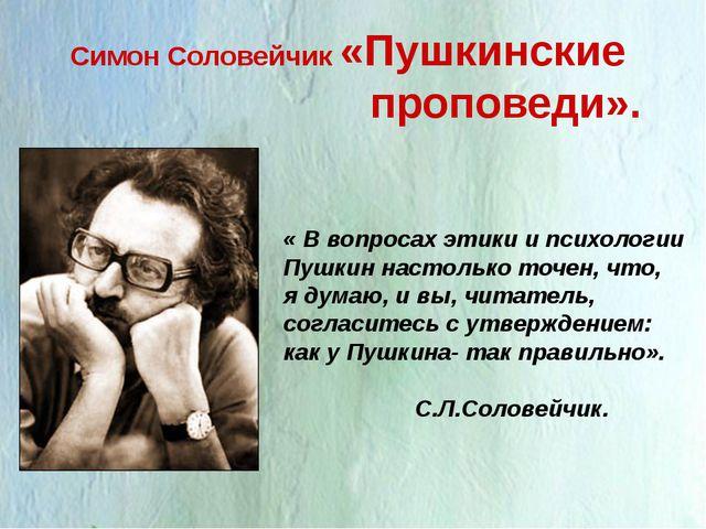 Симон Соловейчик «Пушкинские проповеди». « В вопросах этики и психологии Пушк...