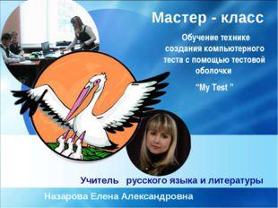 Учитель русского языка и литературы Назарова Елена Александровна Мастер - кла