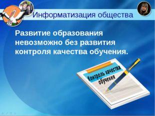 Информатизация общества Развитие образования невозможно без развития контро