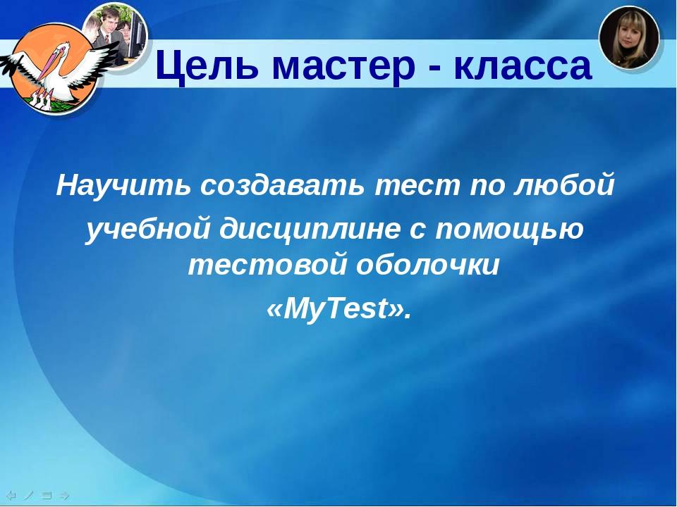Цель мастер - класса Научить создавать тест по любой учебной дисциплине с по...