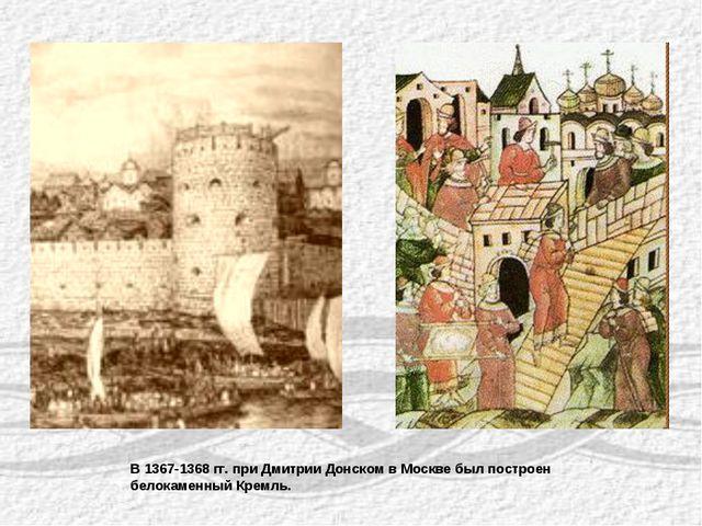 В 1367-1368 гг. при Дмитрии Донском в Москве был построен белокаменный Кремль.