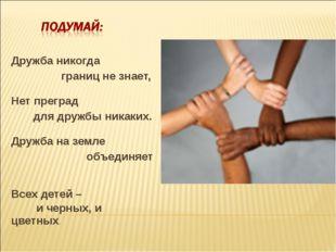 Дружба никогда границ не знает, Нет преград для дружбы никаких. Дружба на зем