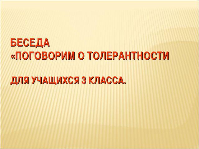 БЕСЕДА «ПОГОВОРИМ О ТОЛЕРАНТНОСТИ ДЛЯ УЧАЩИХСЯ 3 КЛАССА.