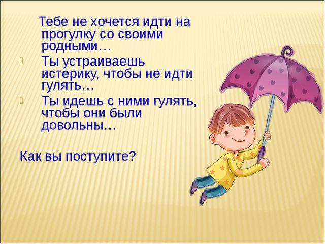 Тебе не хочется идти на прогулку со своими родными… Ты устраиваешь истерику,...