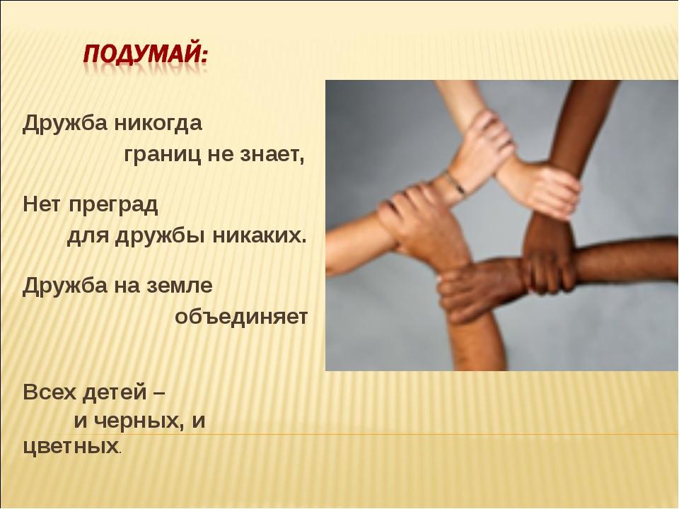 Дружба никогда границ не знает, Нет преград для дружбы никаких. Дружба на зем...