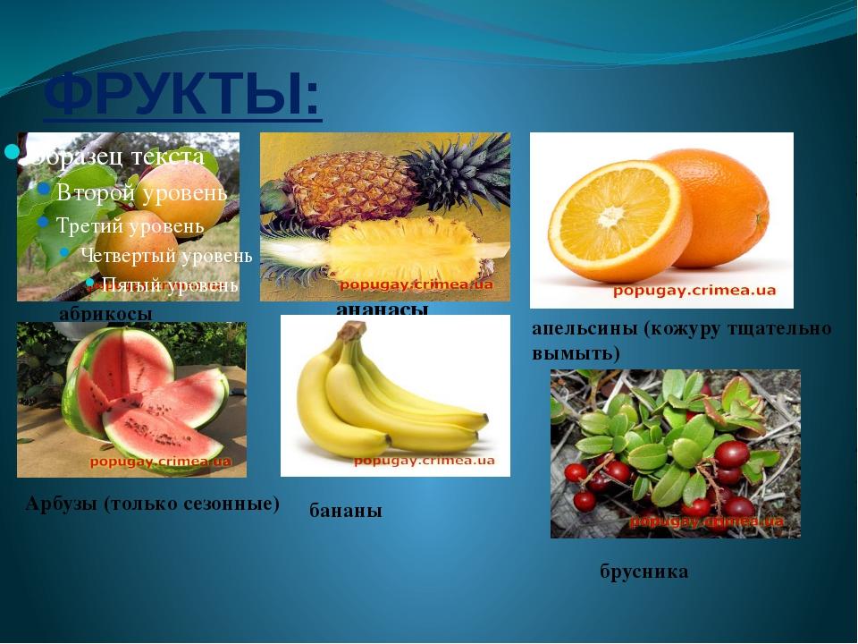ФРУКТЫ: абрикосы ананасы апельсины(кожуру тщательно вымыть) Арбузы (только с...