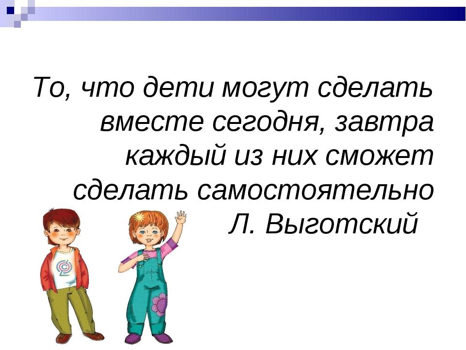 То, что дети могут сделать вместе сегодня, завтра каждый из них сможет сделат...