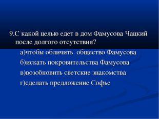 9.С какой целью едет в дом Фамусова Чацкий после долгого отсутствия? а)чтобы