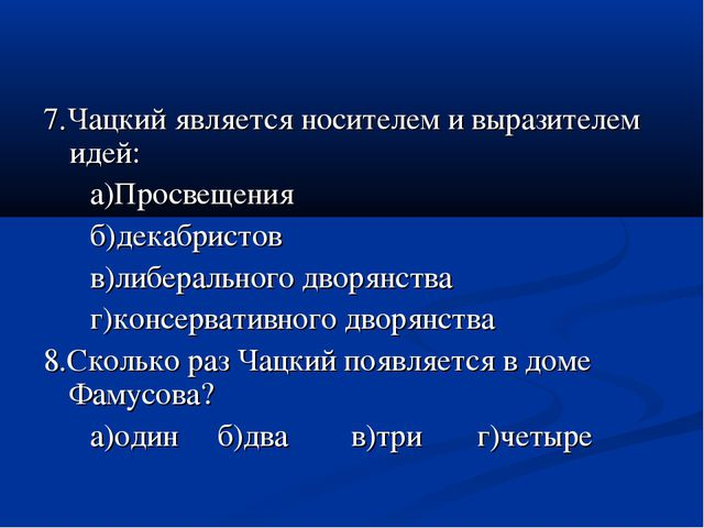 7.Чацкий является носителем и выразителем идей: а)Просвещения б)декабристов в...