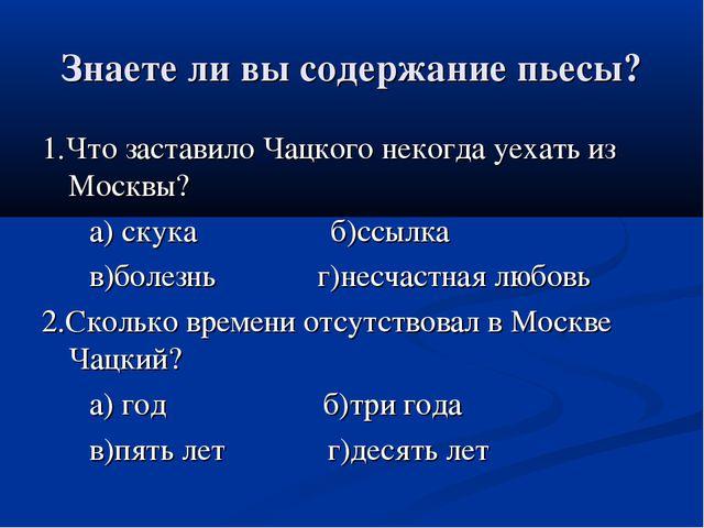 Знаете ли вы содержание пьесы? 1.Что заставило Чацкого некогда уехать из Моск...