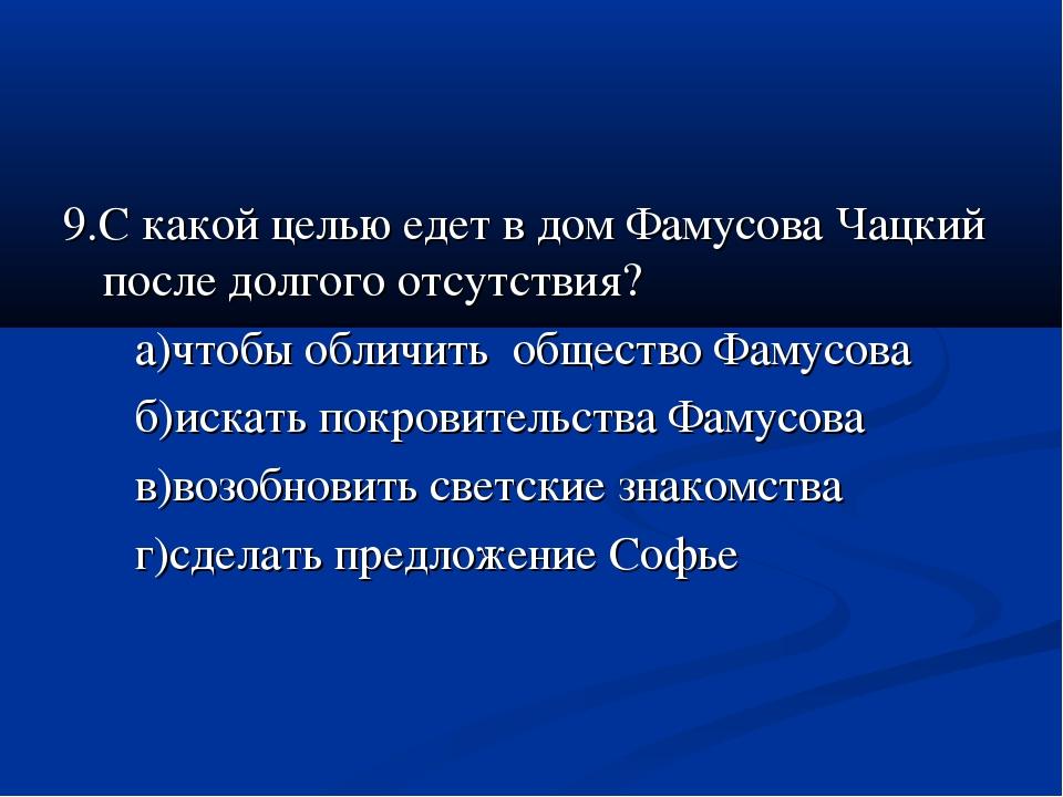 9.С какой целью едет в дом Фамусова Чацкий после долгого отсутствия? а)чтобы...