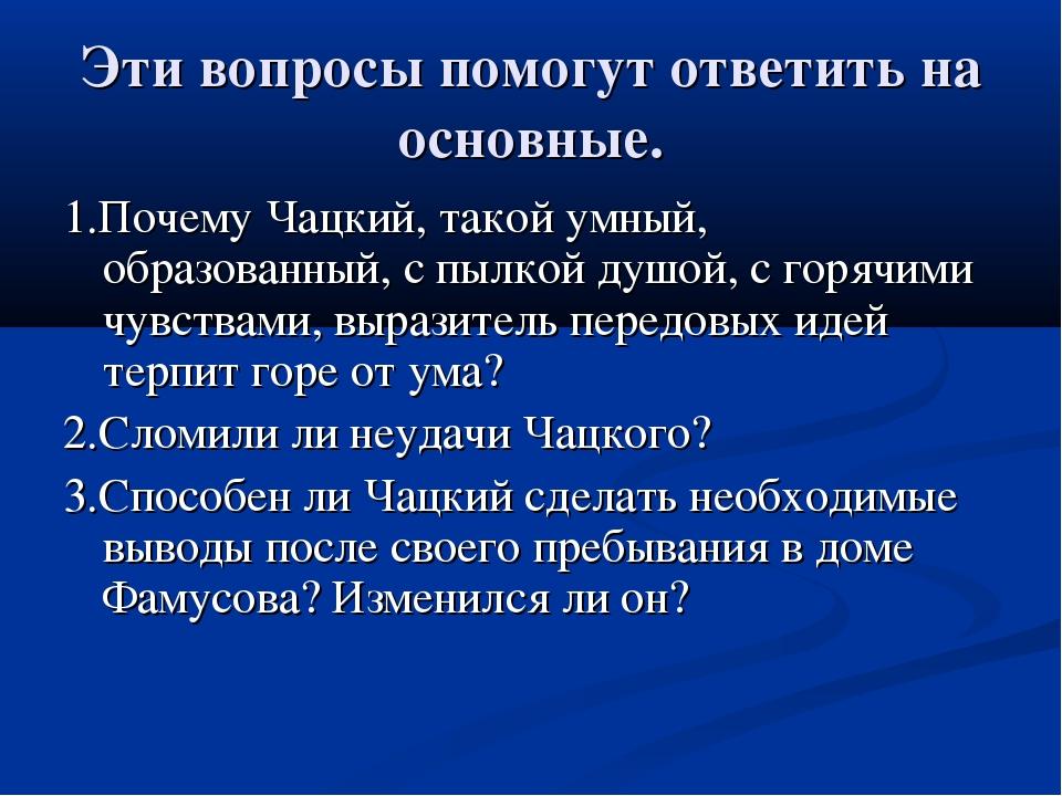 Эти вопросы помогут ответить на основные. 1.Почему Чацкий, такой умный, образ...