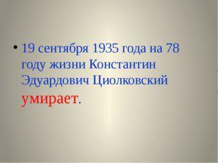 19 сентября 1935 года на 78 году жизни Константин Эдуардович Циолковский уми