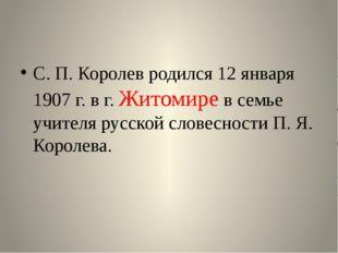 С. П. Королев родился 12 января 1907 г. в г. Житомире в семье учителя русско
